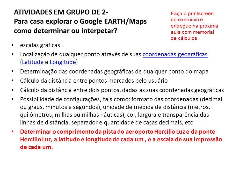 ATIVIDADES EM GRUPO DE 2- Para casa explorar o Google EARTH/Maps como determinar ou interpetar? escalas gráficas. Localização de qualquer ponto atravé
