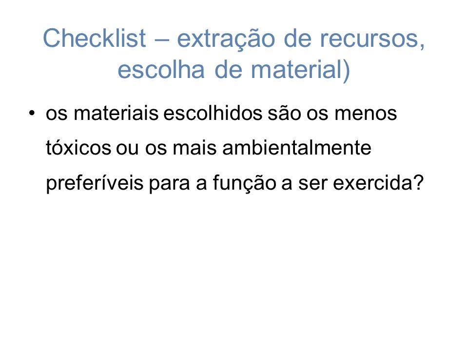 Checklist – extração de recursos, escolha de material) os materiais escolhidos são os menos tóxicos ou os mais ambientalmente preferíveis para a função a ser exercida?