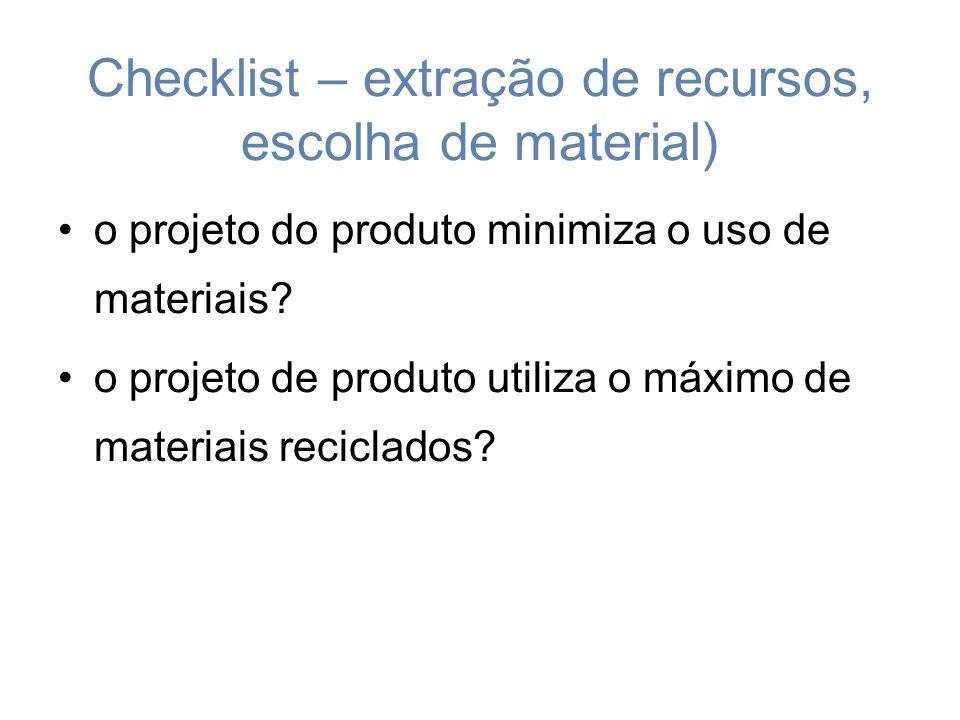 Checklist – extração de recursos, escolha de material) o projeto do produto minimiza o uso de materiais.