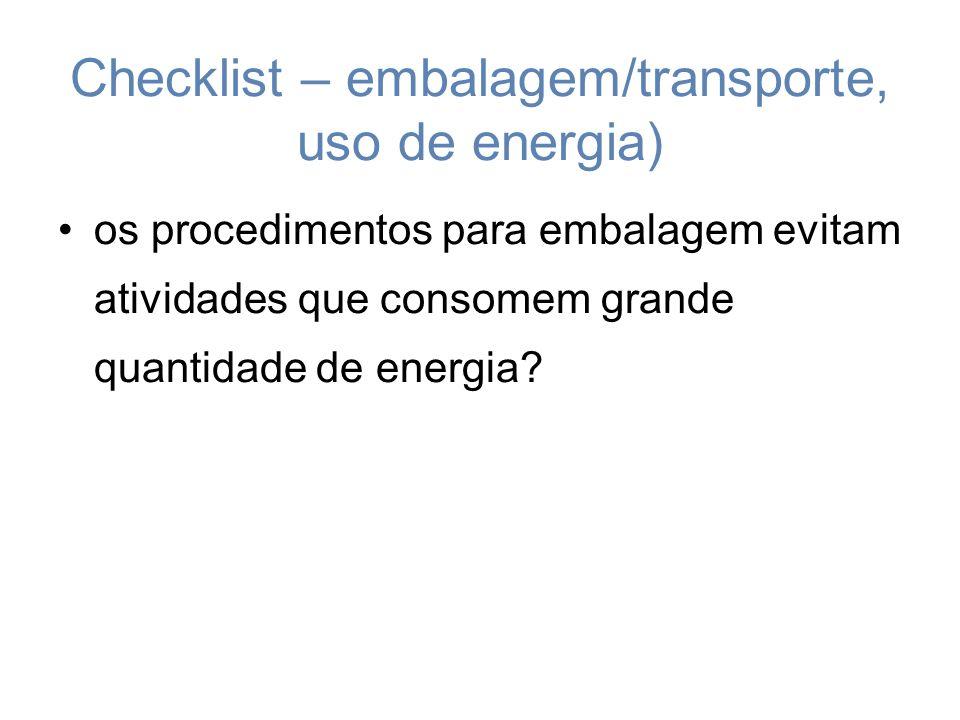 Checklist – embalagem/transporte, uso de energia) os procedimentos para embalagem evitam atividades que consomem grande quantidade de energia?