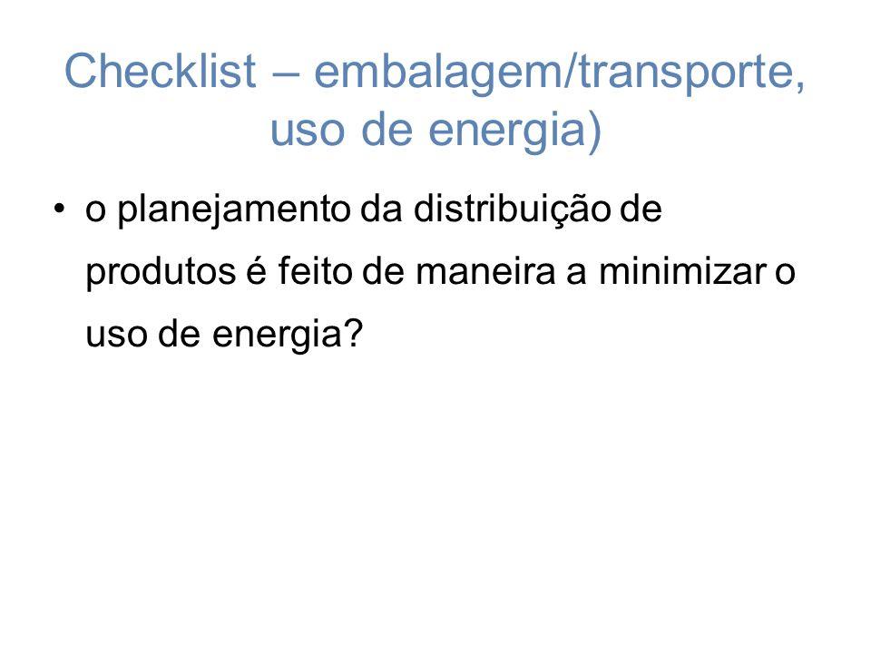 Checklist – embalagem/transporte, uso de energia) o planejamento da distribuição de produtos é feito de maneira a minimizar o uso de energia?