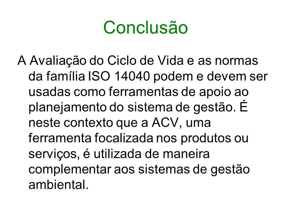 Conclusão A Avaliação do Ciclo de Vida e as normas da família ISO 14040 podem e devem ser usadas como ferramentas de apoio ao planejamento do sistema de gestão.