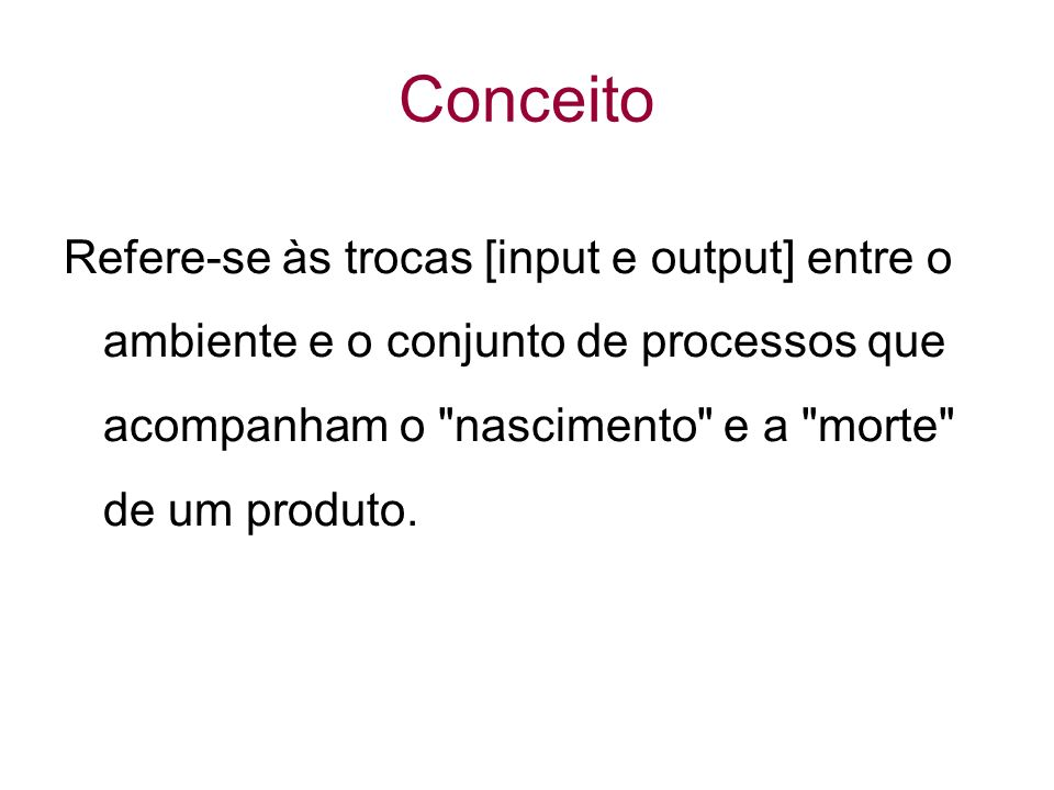 Conceito Refere-se às trocas [input e output] entre o ambiente e o conjunto de processos que acompanham o nascimento e a morte de um produto.