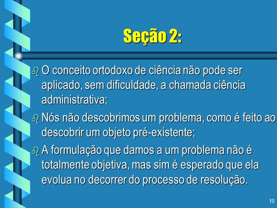 10 Seção 2: b O conceito ortodoxo de ciência não pode ser aplicado, sem dificuldade, a chamada ciência administrativa; b Nós não descobrimos um proble