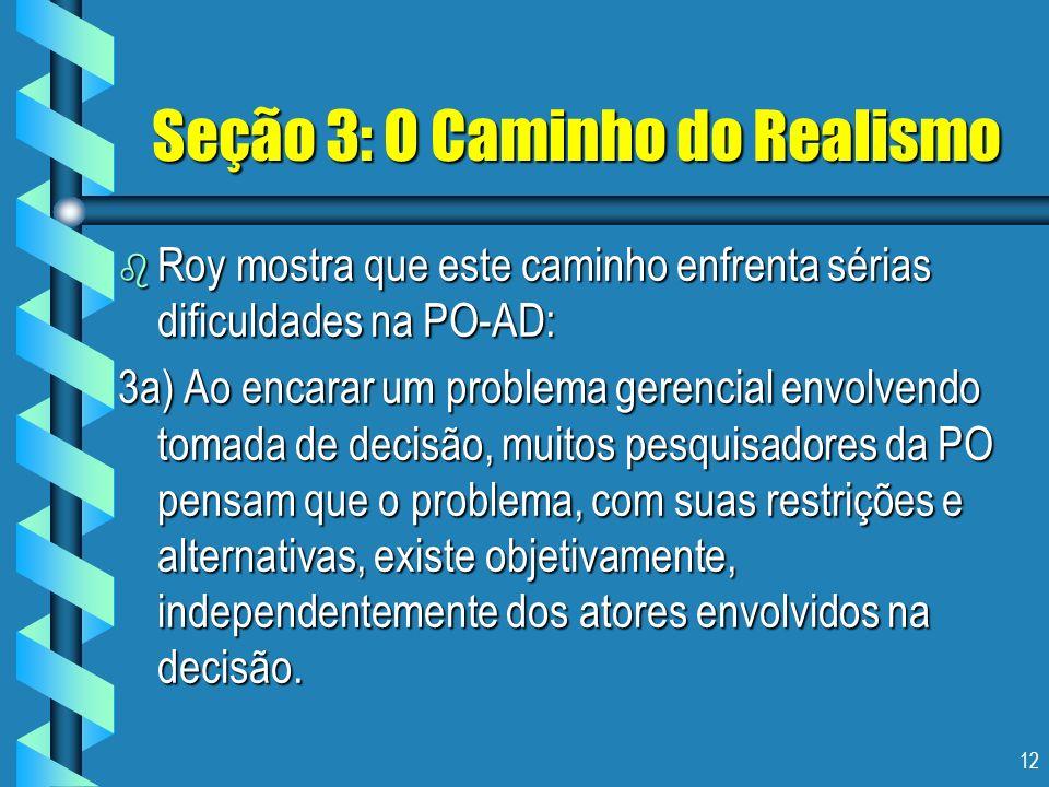12 Seção 3: O Caminho do Realismo b Roy mostra que este caminho enfrenta sérias dificuldades na PO-AD: 3a) Ao encarar um problema gerencial envolvendo