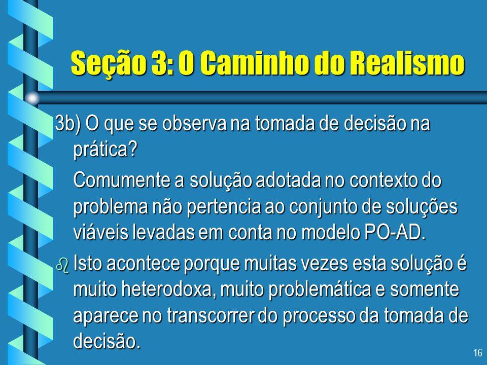 16 Seção 3: O Caminho do Realismo 3b) O que se observa na tomada de decisão na prática? Comumente a solução adotada no contexto do problema não perten