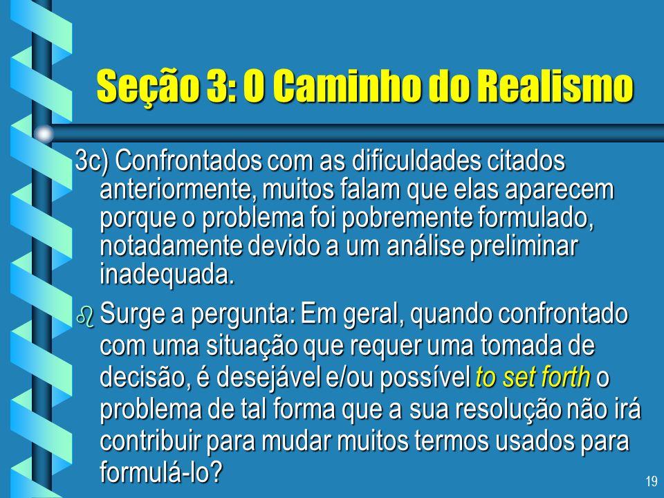 19 Seção 3: O Caminho do Realismo 3c) Confrontados com as dificuldades citados anteriormente, muitos falam que elas aparecem porque o problema foi pob