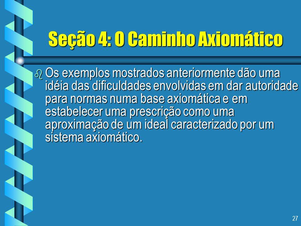 27 Seção 4: O Caminho Axiomático b Os exemplos mostrados anteriormente dão uma idéia das dificuldades envolvidas em dar autoridade para normas numa ba