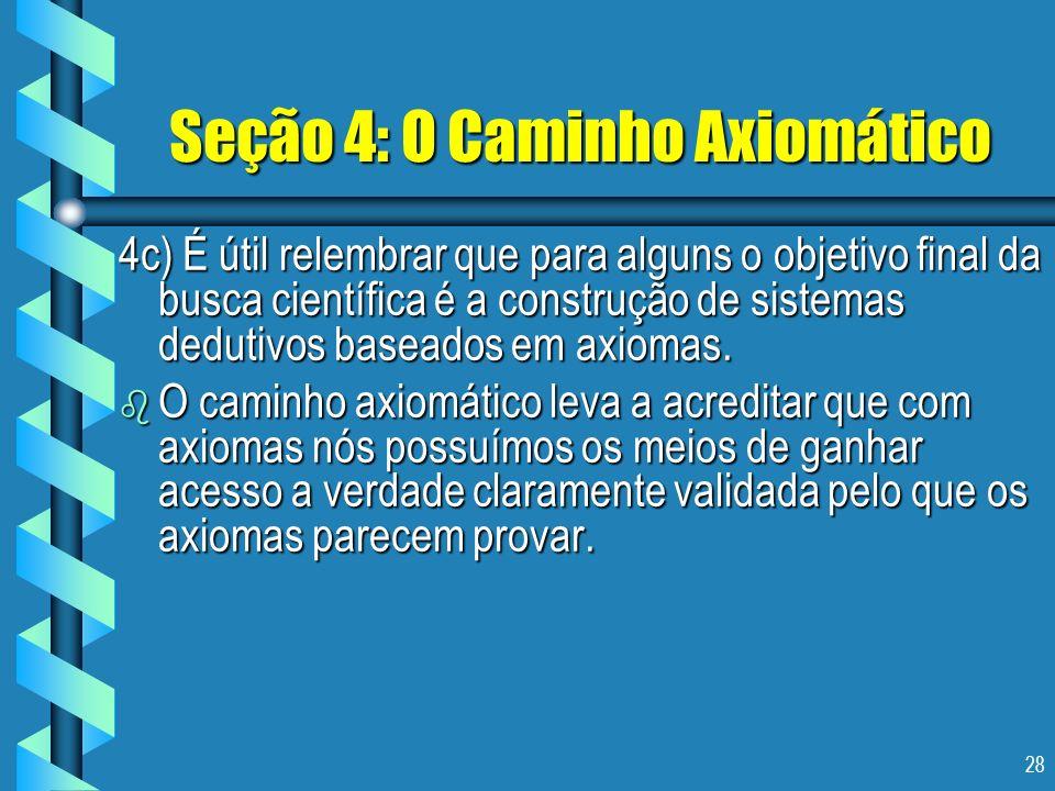 28 Seção 4: O Caminho Axiomático 4c) É útil relembrar que para alguns o objetivo final da busca científica é a construção de sistemas dedutivos basead