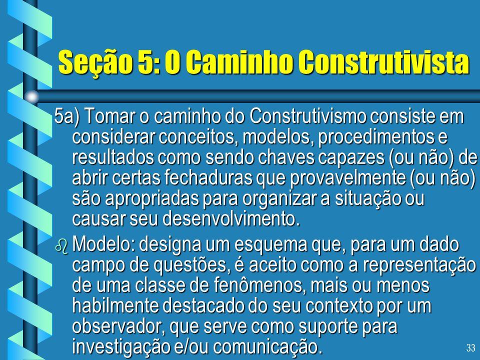 33 Seção 5: O Caminho Construtivista 5a) Tomar o caminho do Construtivismo consiste em considerar conceitos, modelos, procedimentos e resultados como