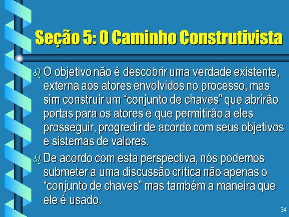34 Seção 5: O Caminho Construtivista b O objetivo não é descobrir uma verdade existente, externa aos atores envolvidos no processo, mas sim construir