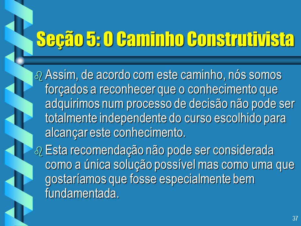 37 Seção 5: O Caminho Construtivista b Assim, de acordo com este caminho, nós somos forçados a reconhecer que o conhecimento que adquirimos num proces
