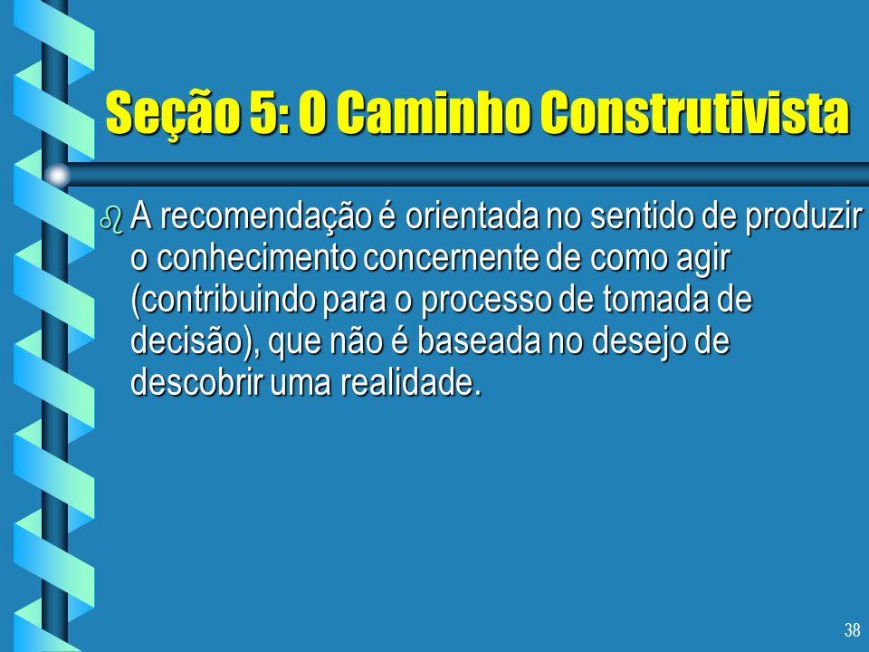 38 Seção 5: O Caminho Construtivista b A recomendação é orientada no sentido de produzir o conhecimento concernente de como agir (contribuindo para o