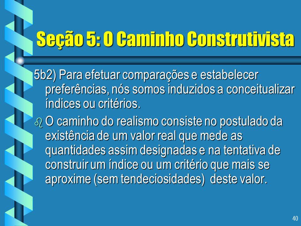 40 Seção 5: O Caminho Construtivista 5b2) Para efetuar comparações e estabelecer preferências, nós somos induzidos a conceitualizar índices ou critéri