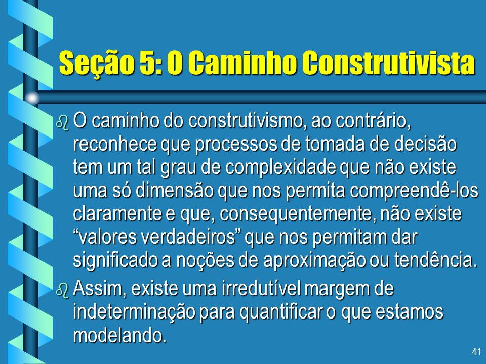 41 Seção 5: O Caminho Construtivista b O caminho do construtivismo, ao contrário, reconhece que processos de tomada de decisão tem um tal grau de comp