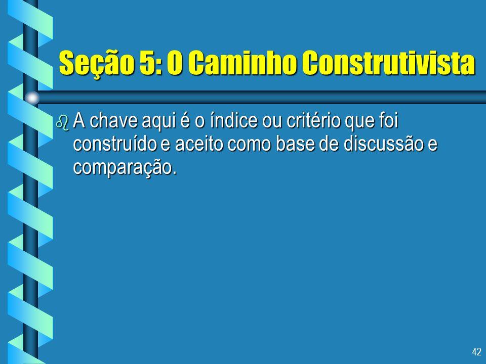 42 Seção 5: O Caminho Construtivista b A chave aqui é o índice ou critério que foi construído e aceito como base de discussão e comparação.