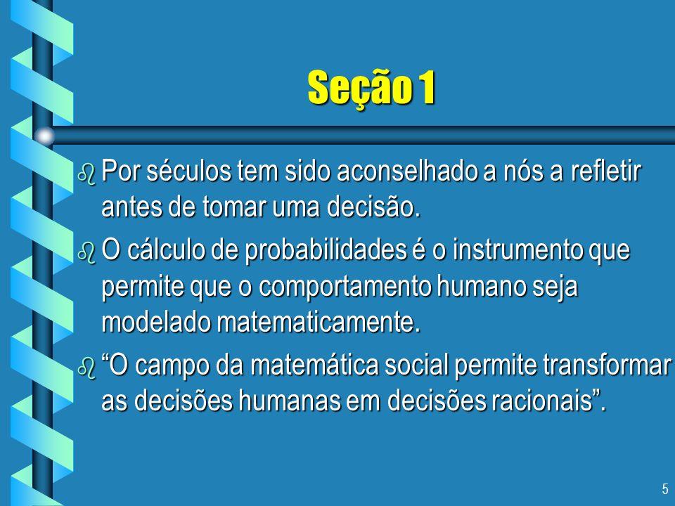 5 Seção 1 b Por séculos tem sido aconselhado a nós a refletir antes de tomar uma decisão. b O cálculo de probabilidades é o instrumento que permite qu