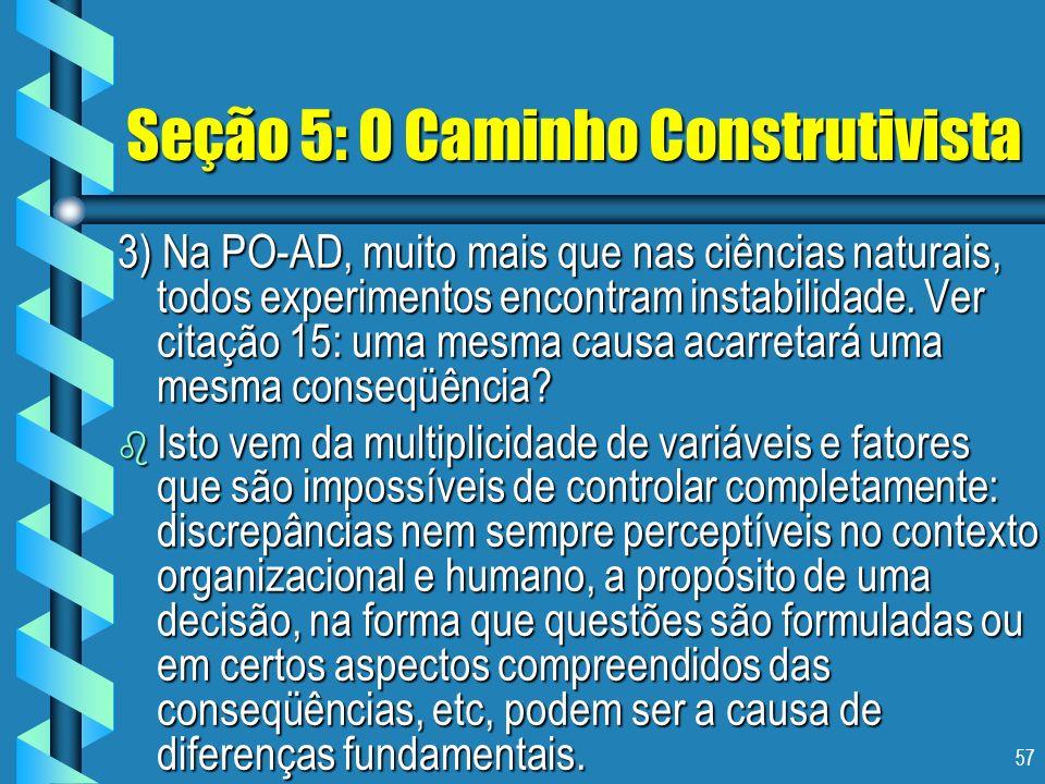 57 Seção 5: O Caminho Construtivista 3) Na PO-AD, muito mais que nas ciências naturais, todos experimentos encontram instabilidade. Ver citação 15: um