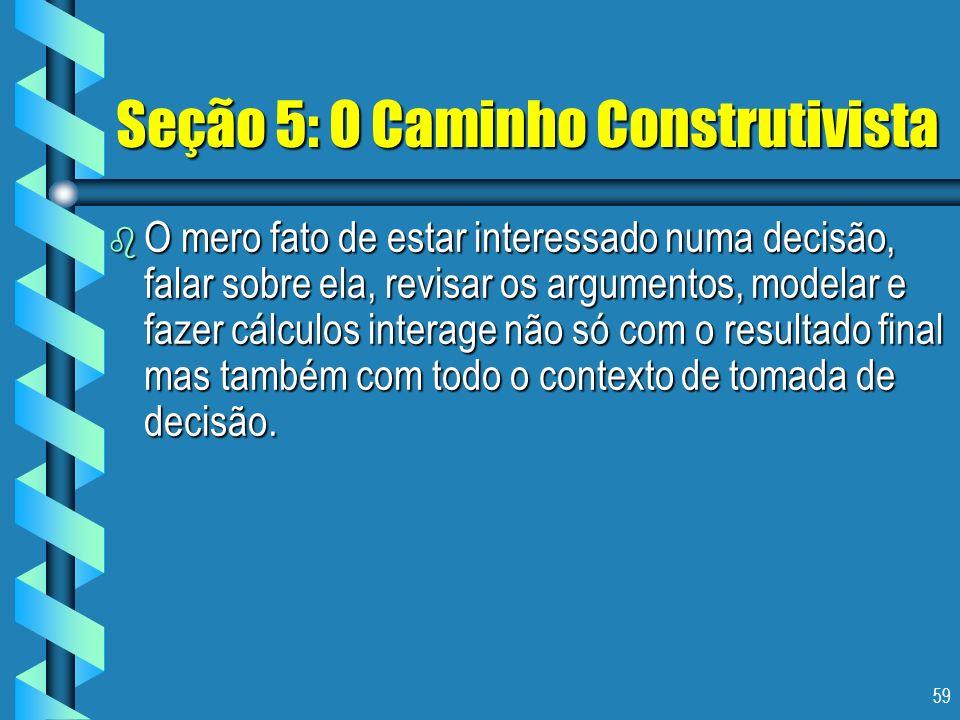 59 Seção 5: O Caminho Construtivista b O mero fato de estar interessado numa decisão, falar sobre ela, revisar os argumentos, modelar e fazer cálculos