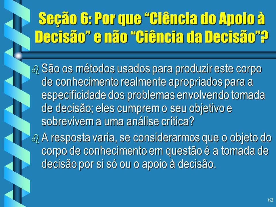 63 Seção 6: Por que Ciência do Apoio à Decisão e não Ciência da Decisão? b São os métodos usados para produzir este corpo de conhecimento realmente ap