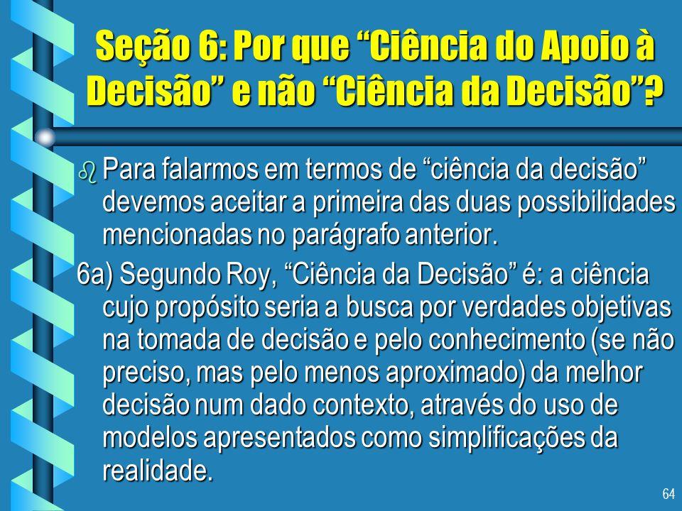 64 Seção 6: Por que Ciência do Apoio à Decisão e não Ciência da Decisão? b Para falarmos em termos de ciência da decisão devemos aceitar a primeira da