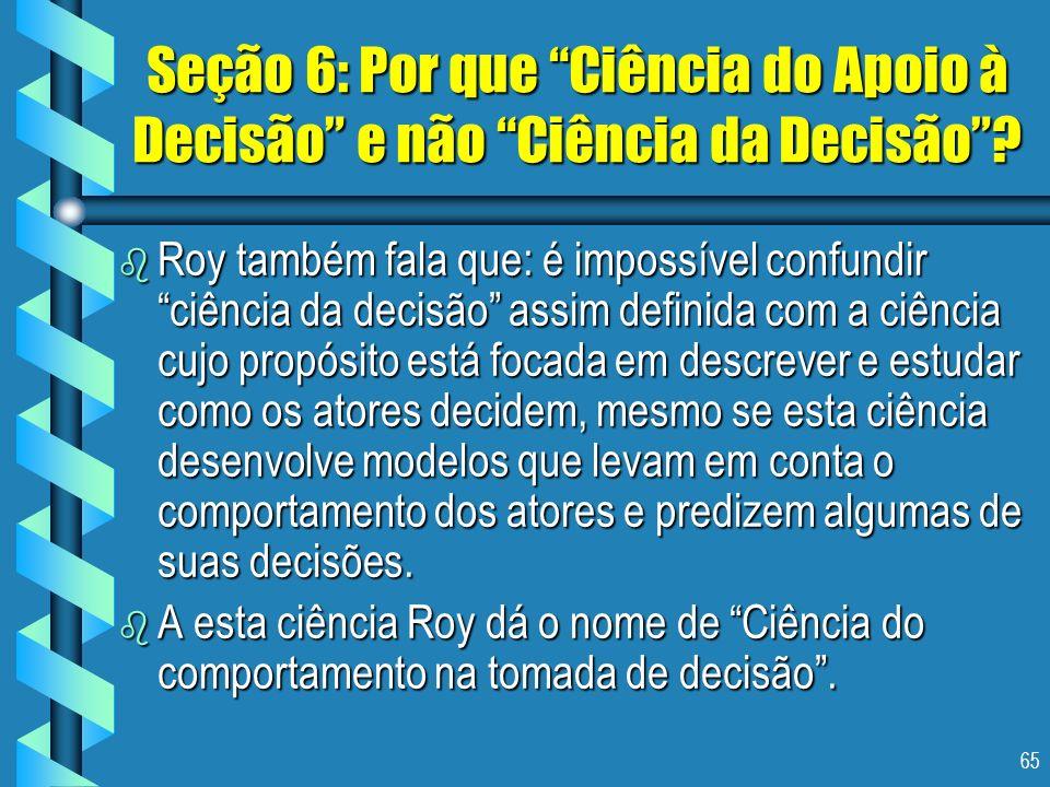 65 Seção 6: Por que Ciência do Apoio à Decisão e não Ciência da Decisão? b Roy também fala que: é impossível confundir ciência da decisão assim defini