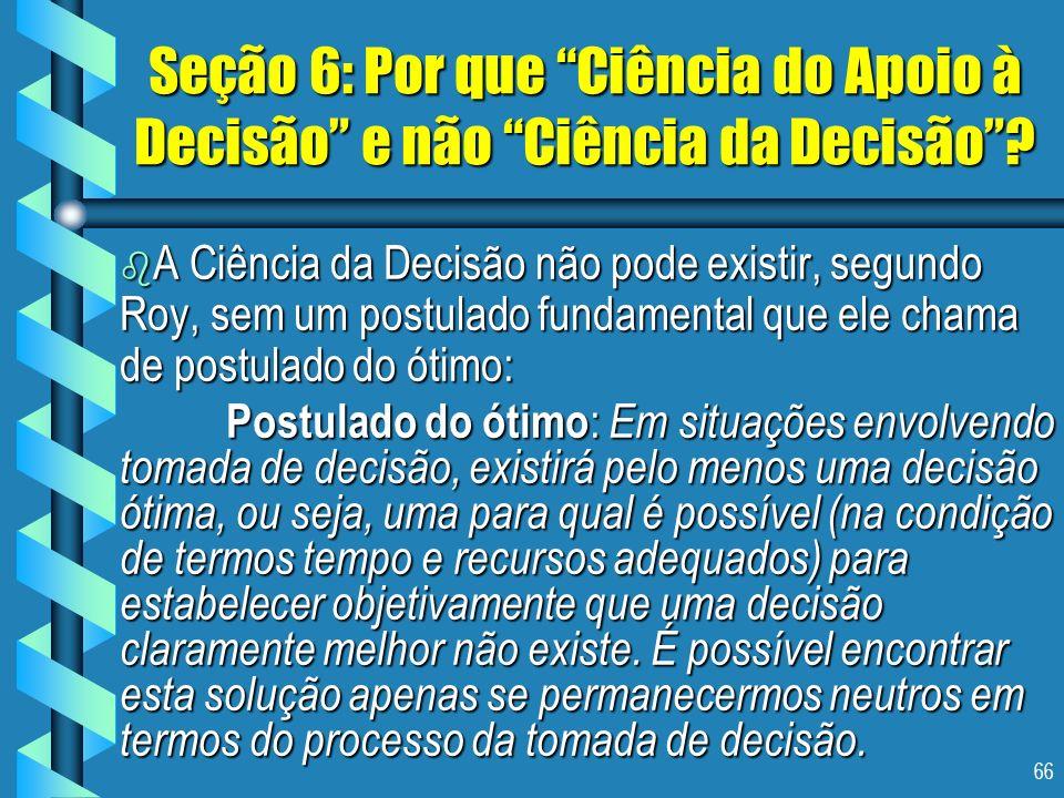 66 Seção 6: Por que Ciência do Apoio à Decisão e não Ciência da Decisão? b A Ciência da Decisão não pode existir, segundo Roy, sem um postulado fundam