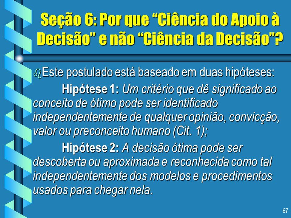 67 Seção 6: Por que Ciência do Apoio à Decisão e não Ciência da Decisão? b Este postulado está baseado em duas hipóteses: Hipótese 1: Um critério que