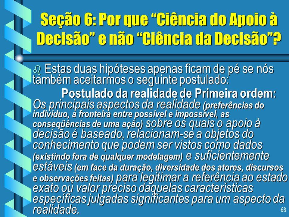 68 Seção 6: Por que Ciência do Apoio à Decisão e não Ciência da Decisão? b Estas duas hipóteses apenas ficam de pé se nós também aceitarmos o seguinte