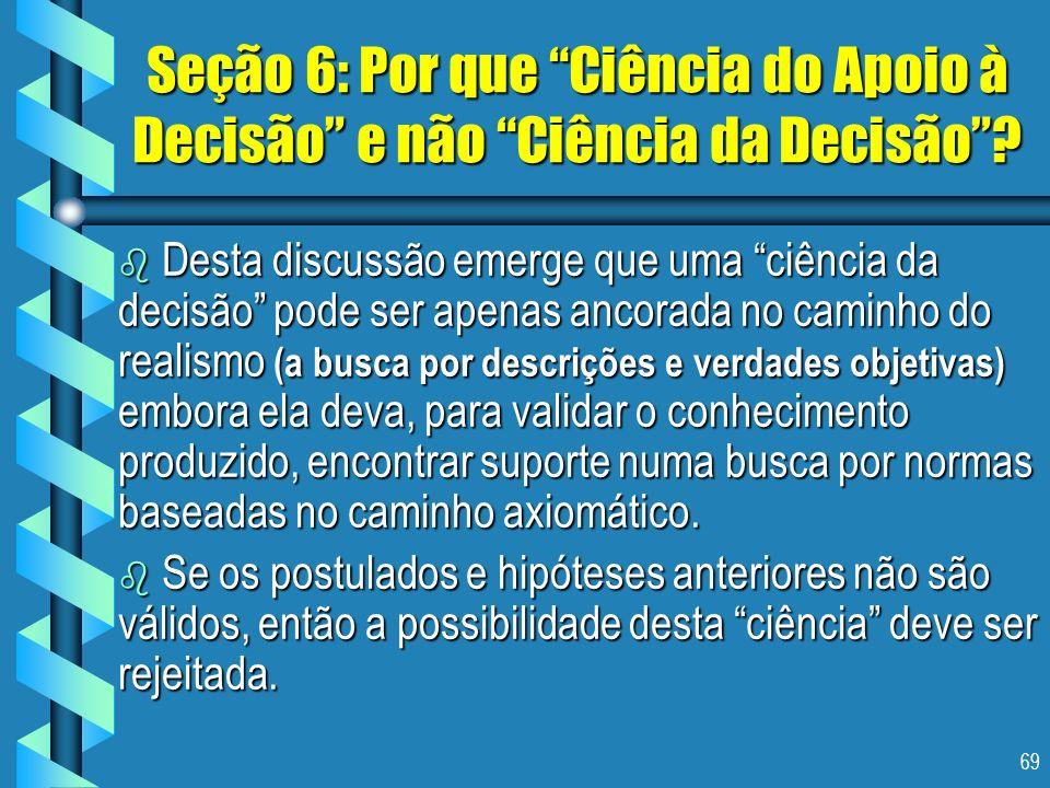 69 Seção 6: Por que Ciência do Apoio à Decisão e não Ciência da Decisão? b Desta discussão emerge que uma ciência da decisão pode ser apenas ancorada