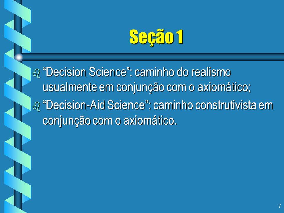 7 Seção 1 b Decision Science: caminho do realismo usualmente em conjunção com o axiomático; b Decision-Aid Science: caminho construtivista em conjunçã