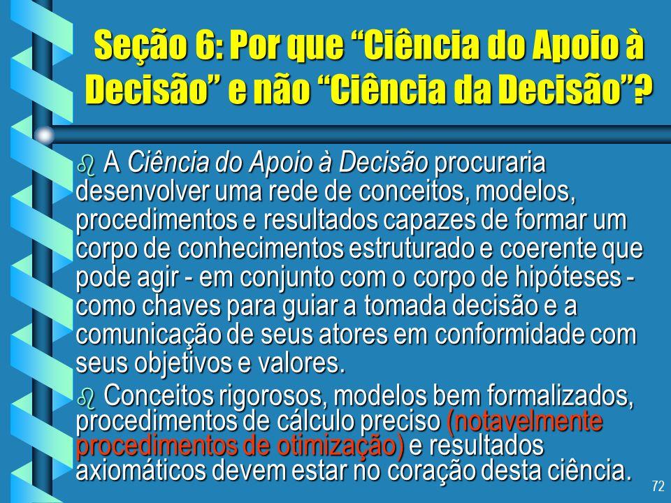 72 Seção 6: Por que Ciência do Apoio à Decisão e não Ciência da Decisão? b A Ciência do Apoio à Decisão procuraria desenvolver uma rede de conceitos,
