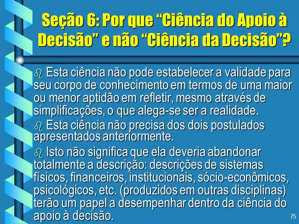 75 Seção 6: Por que Ciência do Apoio à Decisão e não Ciência da Decisão? b Esta ciência não pode estabelecer a validade para seu corpo de conhecimento