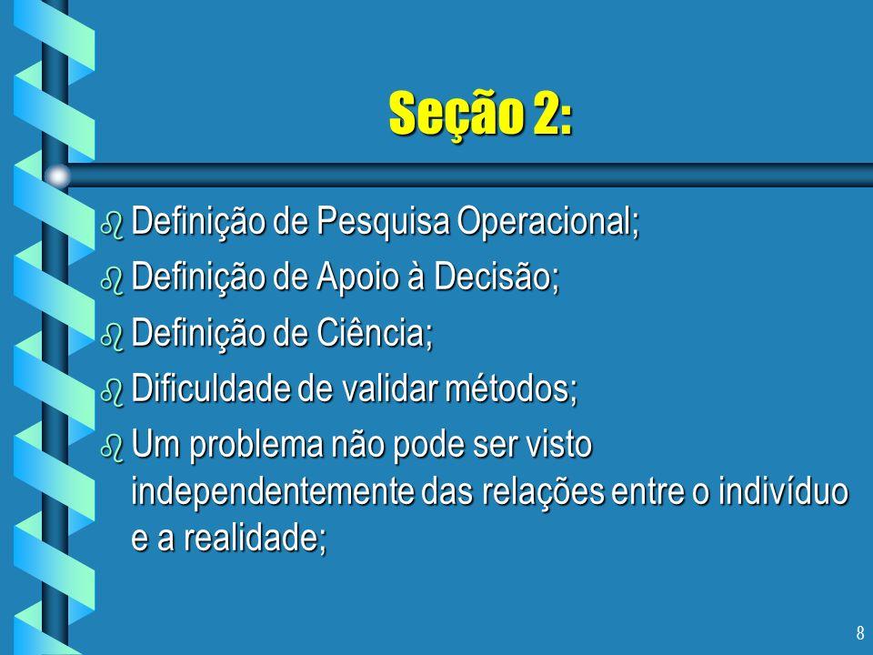 8 Seção 2: b Definição de Pesquisa Operacional; b Definição de Apoio à Decisão; b Definição de Ciência; b Dificuldade de validar métodos; b Um problem