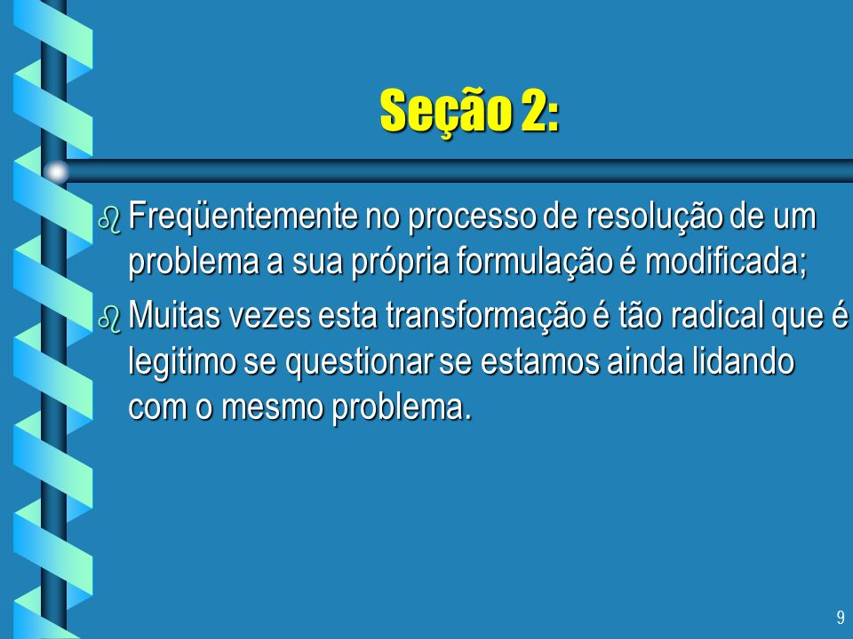 9 Seção 2: b Freqüentemente no processo de resolução de um problema a sua própria formulação é modificada; b Muitas vezes esta transformação é tão rad