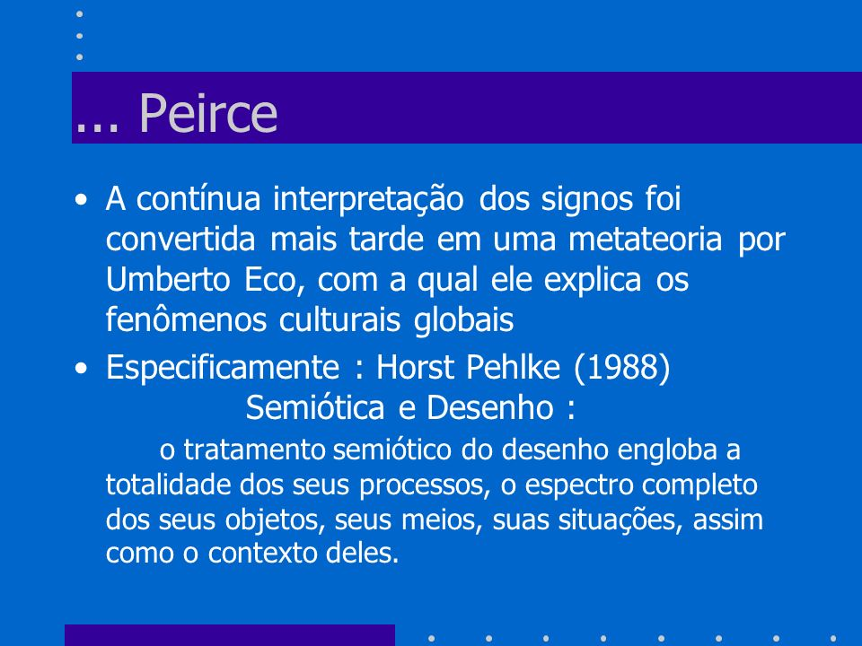 ... Peirce A contínua interpretação dos signos foi convertida mais tarde em uma metateoria por Umberto Eco, com a qual ele explica os fenômenos cultur