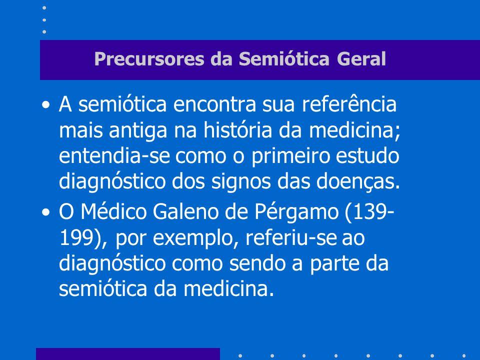 Precursores da Semiótica Geral A semiótica encontra sua referência mais antiga na história da medicina; entendia-se como o primeiro estudo diagnóstico