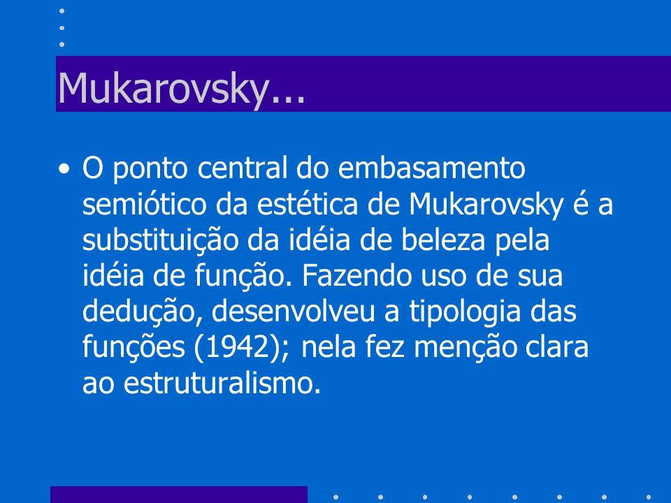 Mukarovsky... O ponto central do embasamento semiótico da estética de Mukarovsky é a substituição da idéia de beleza pela idéia de função. Fazendo uso