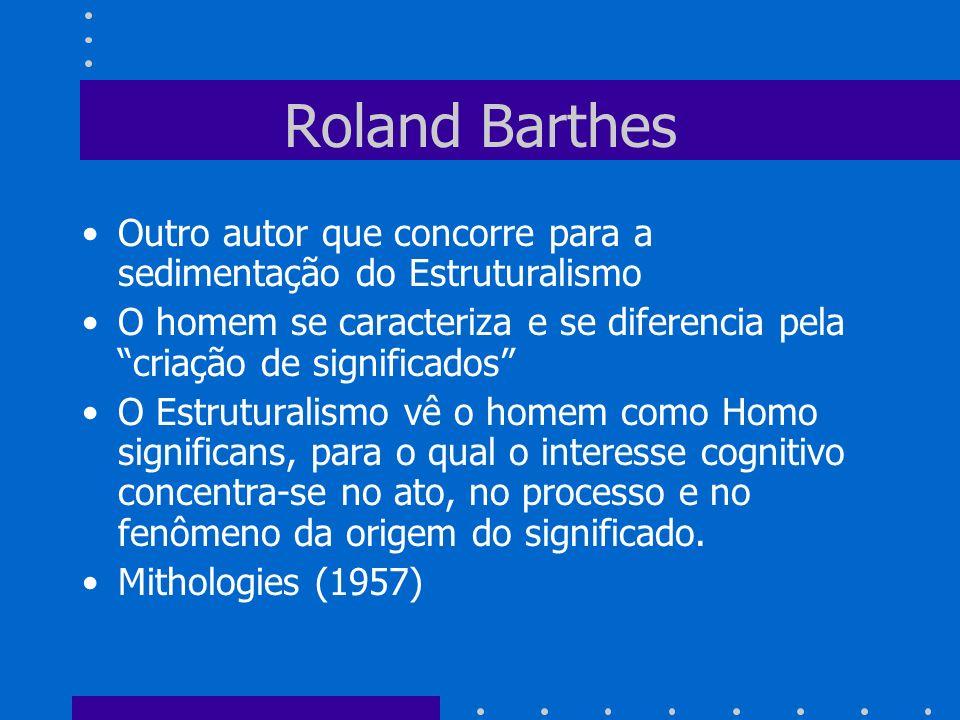 Roland Barthes Outro autor que concorre para a sedimentação do Estruturalismo O homem se caracteriza e se diferencia pela criação de significados O Es