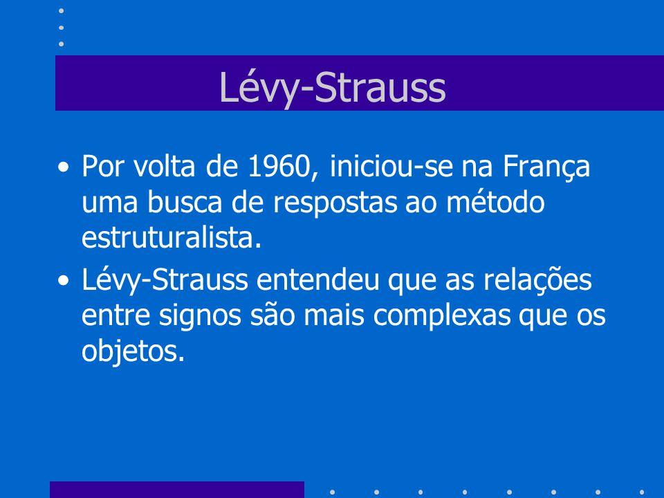 Lévy-Strauss Por volta de 1960, iniciou-se na França uma busca de respostas ao método estruturalista. Lévy-Strauss entendeu que as relações entre sign