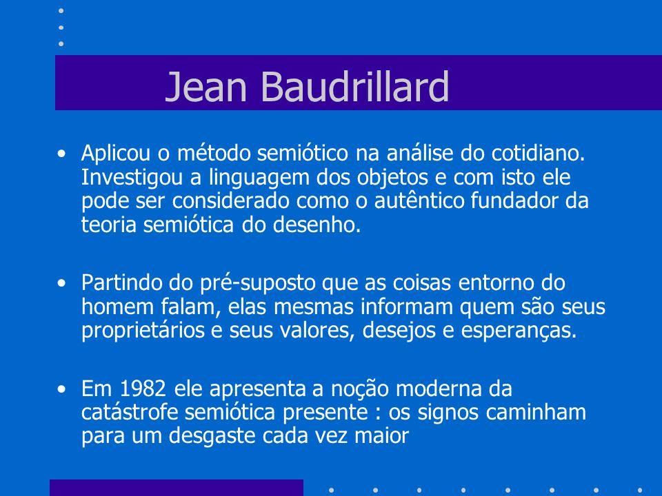 Jean Baudrillard Aplicou o método semiótico na análise do cotidiano. Investigou a linguagem dos objetos e com isto ele pode ser considerado como o aut