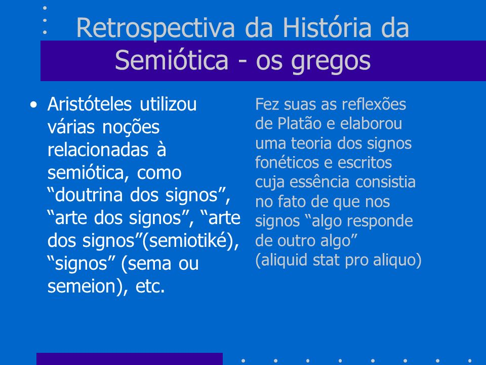 Retrospectiva da História da Semiótica - a idade média Já na idade média se desenvolveu uma ciência dos signos, uma scientia sermocinalis, que envolvia a gramática, a lógica, e a retórica, e adotava uma posição muito próxima a teoria anterior da antigüidade