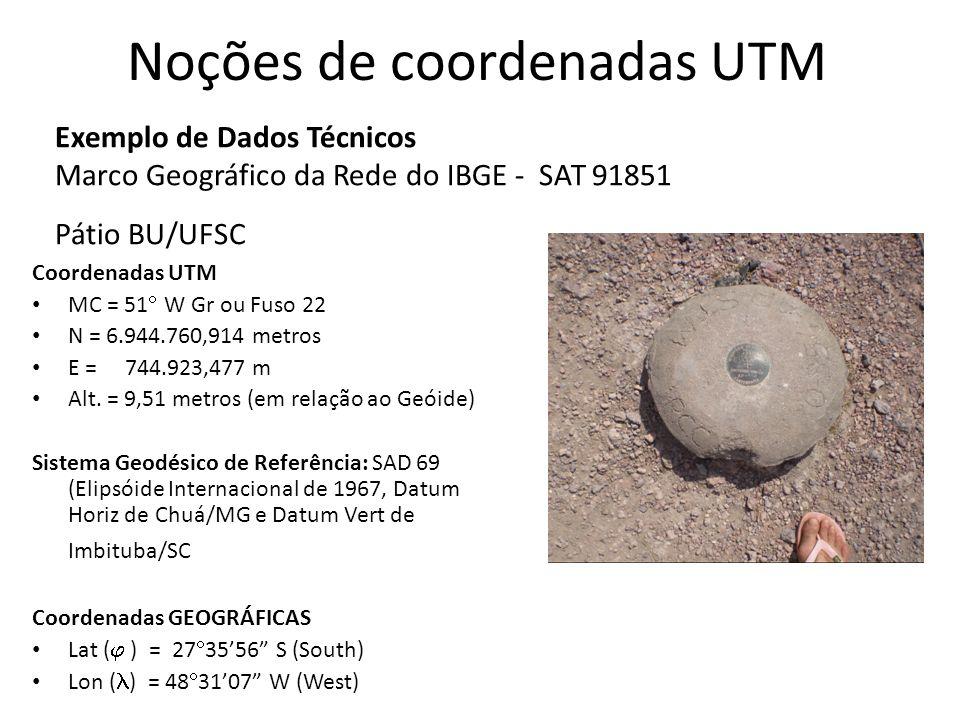 Noções de coordenadas UTM Exemplo de Dados Técnicos Marco Geográfico da Rede do IBGE - SAT 91851 Pátio BU/UFSC Coordenadas UTM MC = 51 W Gr ou Fuso 22