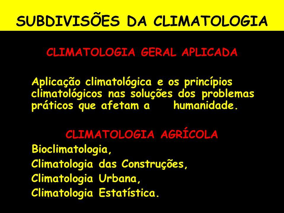 SUBDIVISÕES DA CLIMATOLOGIA CLIMATOLOGIA GERAL APLICADA Aplicação climatológica e os princípios climatológicos nas soluções dos problemas práticos que
