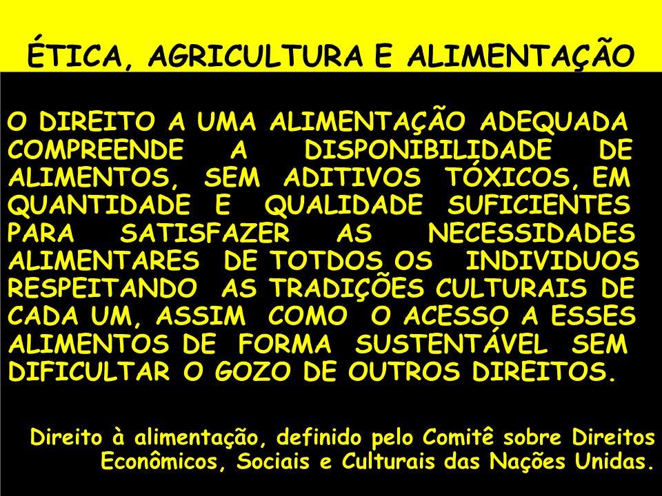 ÉTICA, AGRICULTURA E ALIMENTAÇÃO O DIREITO A UMA ALIMENTAÇÃO ADEQUADA COMPREENDE A DISPONIBILIDADE DE ALIMENTOS, SEM ADITIVOS TÓXICOS, EM QUANTIDADE E
