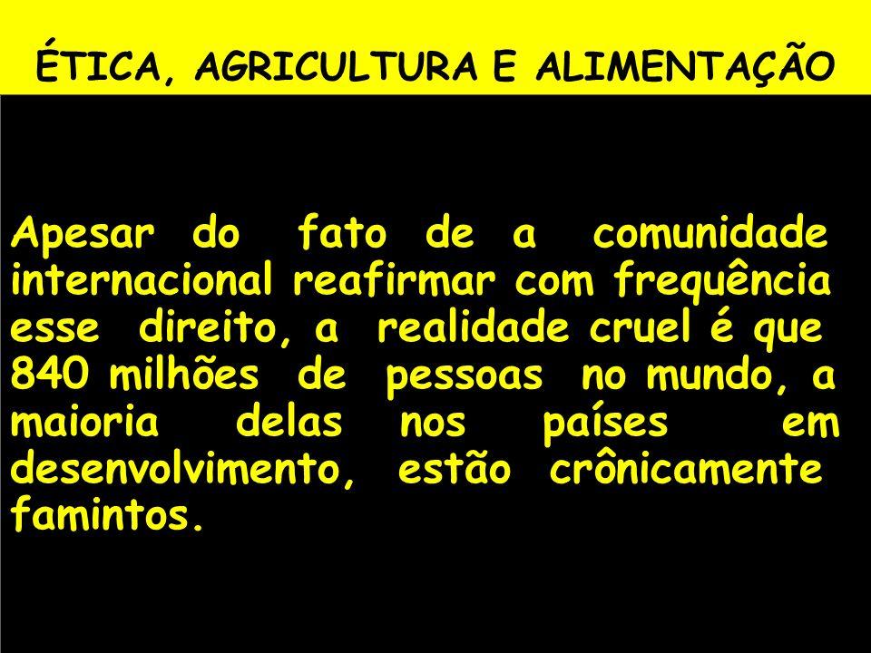 ÉTICA, AGRICULTURA E ALIMENTAÇÃO Apesar do fato de a comunidade internacional reafirmar com frequência esse direito, a realidade cruel é que 840 milhõ
