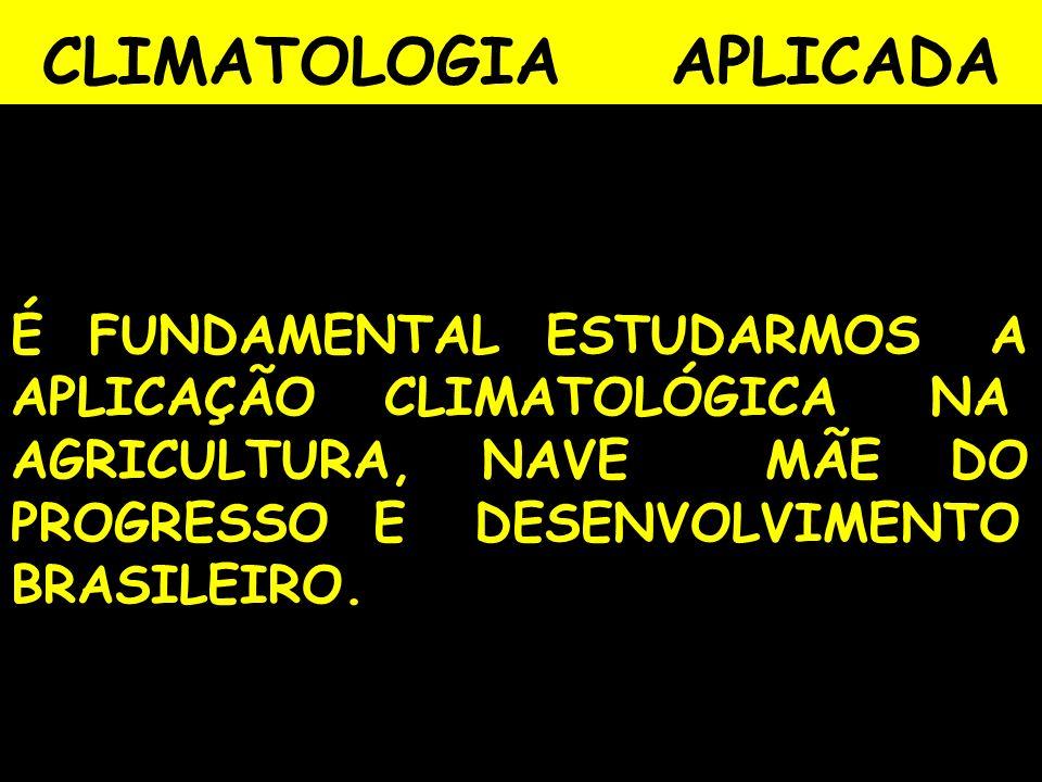 CLIMATOLOGIA APLICADA É FUNDAMENTAL ESTUDARMOS A APLICAÇÃO CLIMATOLÓGICA NA AGRICULTURA, NAVE MÃE DO PROGRESSO E DESENVOLVIMENTO BRASILEIRO.