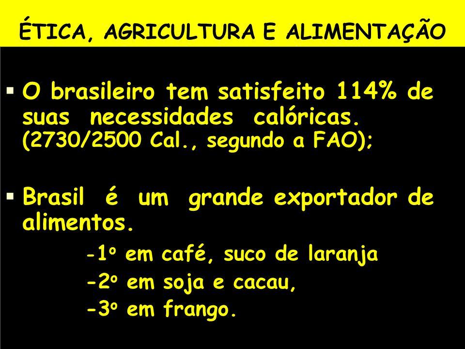 ÉTICA, AGRICULTURA E ALIMENTAÇÃO O brasileiro tem satisfeito 114% de suas necessidades calóricas. (2730/2500 Cal., segundo a FAO); Brasil é um grande