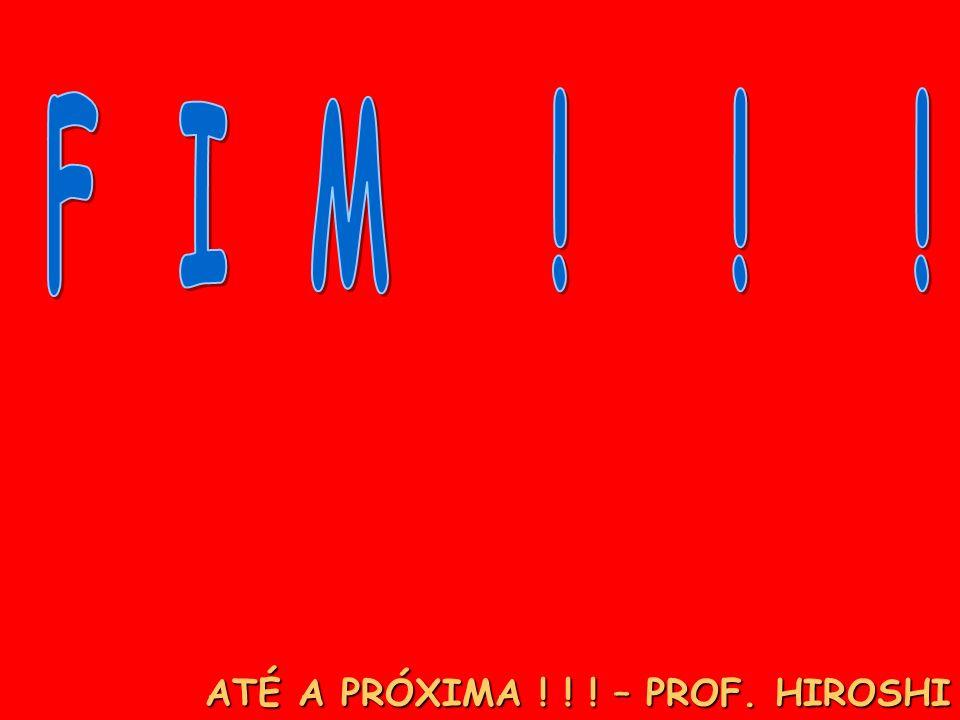 ATÉ A PRÓXIMA ! ! ! – PROF. HIROSHI