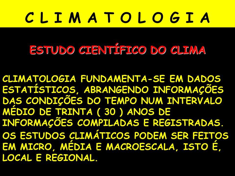 C L I M A T O L O G I A ESTUDO CIENTÍFICO DO CLIMA CLIMATOLOGIA FUNDAMENTA-SE EM DADOS ESTATÍSTICOS, ABRANGENDO INFORMAÇÕES DAS CONDIÇÕES DO TEMPO NUM